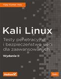 Kali Linux. Testy penetracyjne i bezpieczeństwo sieci dla zaawansowanych. Wydanie II